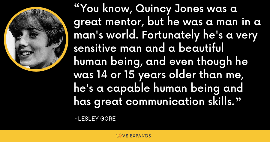 You know, Quincy Jones was a great mentor, but he was a man in a man's world. Fortunately he's a very sensitive man and a beautiful human being, and even though he was 14 or 15 years older than me, he's a capable human being and has great communication skills. - Lesley Gore