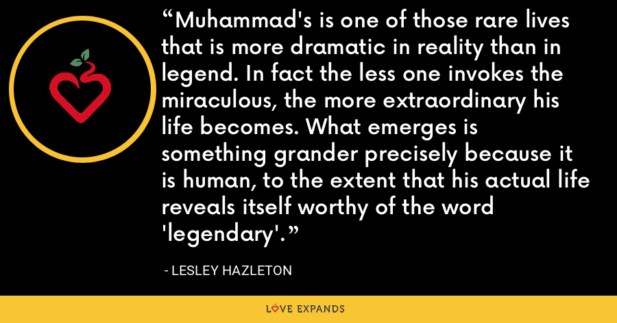 Muhammad's is one of those rare lives that is more dramatic in reality than in legend. In fact the less one invokes the miraculous, the more extraordinary his life becomes. What emerges is something grander precisely because it is human, to the extent that his actual life reveals itself worthy of the word 'legendary'. - Lesley Hazleton