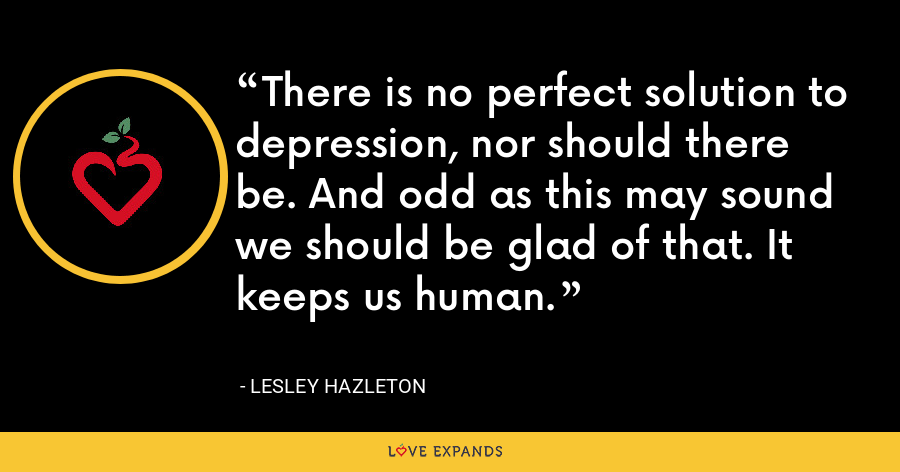 There is no perfect solution to depression, nor should there be. And odd as this may sound we should be glad of that. It keeps us human. - Lesley Hazleton