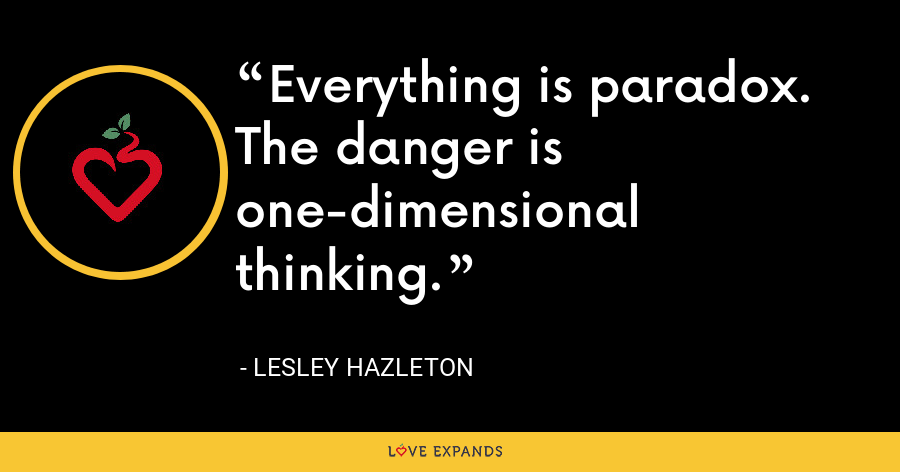 Everything is paradox. The danger is one-dimensional thinking. - Lesley Hazleton