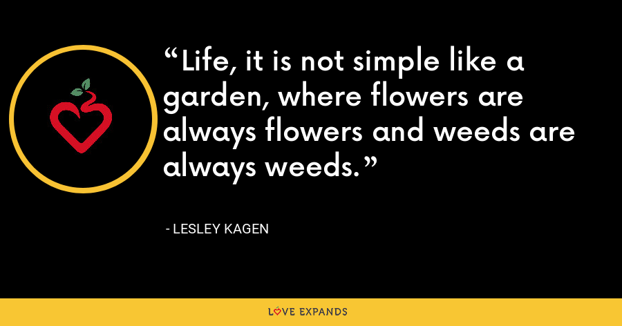 Life, it is not simple like a garden, where flowers are always flowers and weeds are always weeds. - Lesley Kagen