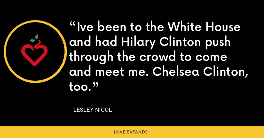 Ive been to the White House and had Hilary Clinton push through the crowd to come and meet me. Chelsea Clinton, too. - Lesley Nicol