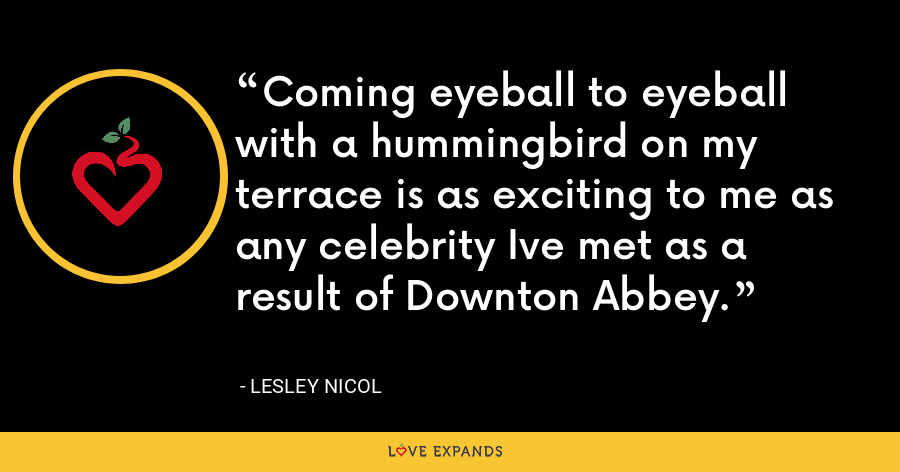 Coming eyeball to eyeball with a hummingbird on my terrace is as exciting to me as any celebrity Ive met as a result of Downton Abbey. - Lesley Nicol