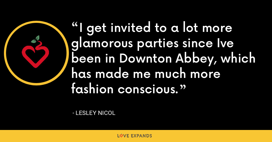 I get invited to a lot more glamorous parties since Ive been in Downton Abbey, which has made me much more fashion conscious. - Lesley Nicol