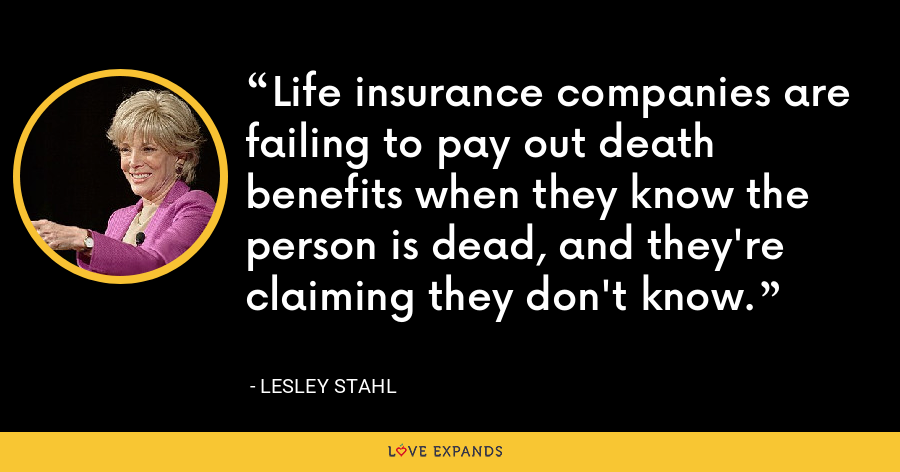 Life insurance companies are failing to pay out death benefits when they know the person is dead, and they're claiming they don't know. - Lesley Stahl
