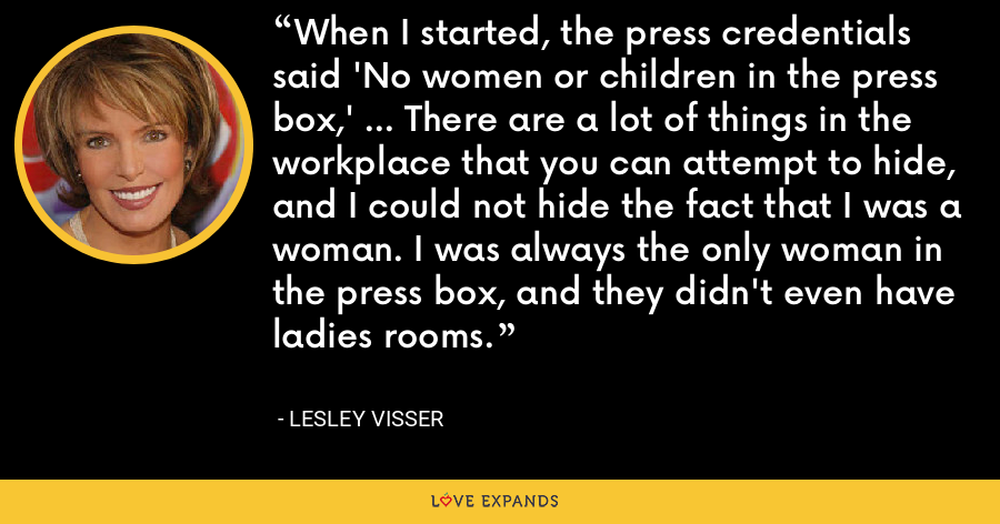When I started, the press credentials said 'No women or children in the press box,' ... There are a lot of things in the workplace that you can attempt to hide, and I could not hide the fact that I was a woman. I was always the only woman in the press box, and they didn't even have ladies rooms. - Lesley Visser