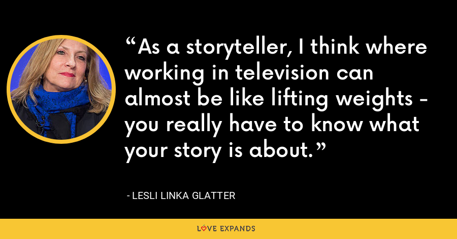 As a storyteller, I think where working in television can almost be like lifting weights - you really have to know what your story is about. - Lesli Linka Glatter