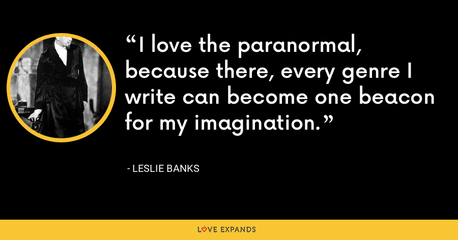 I love the paranormal, because there, every genre I write can become one beacon for my imagination. - Leslie Banks