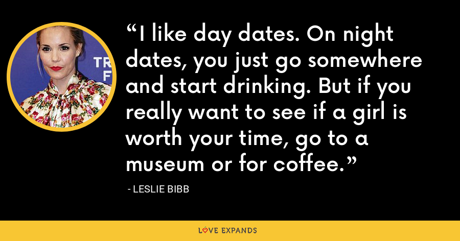 I like day dates. On night dates, you just go somewhere and start drinking. But if you really want to see if a girl is worth your time, go to a museum or for coffee. - Leslie Bibb