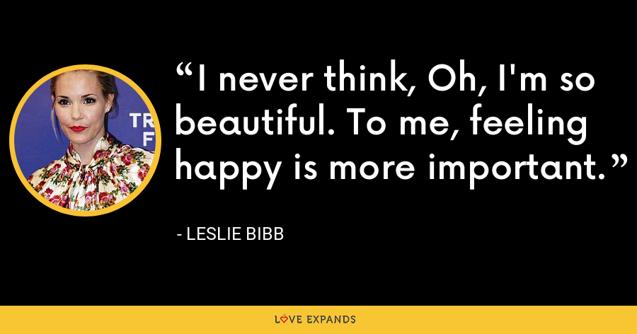 I never think, Oh, I'm so beautiful. To me, feeling happy is more important. - Leslie Bibb