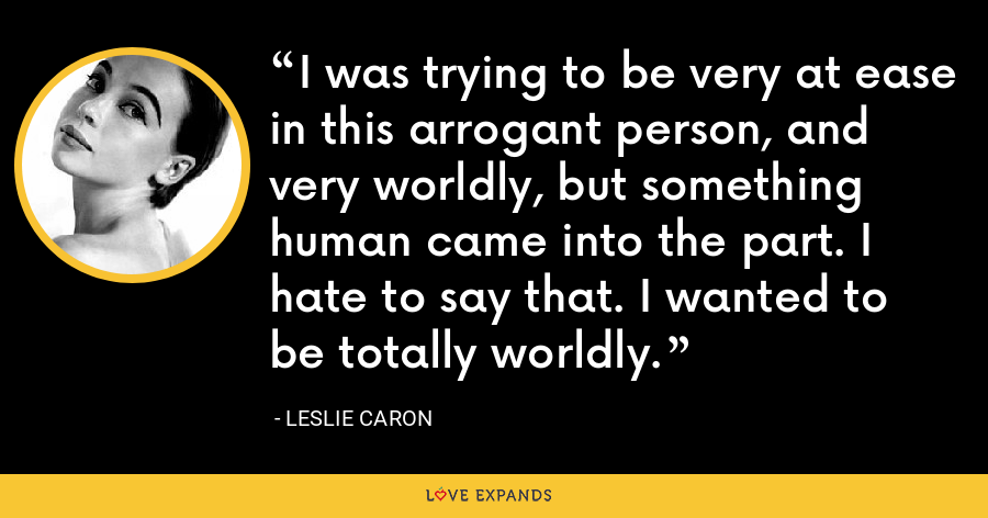 I was trying to be very at ease in this arrogant person, and very worldly, but something human came into the part. I hate to say that. I wanted to be totally worldly. - Leslie Caron