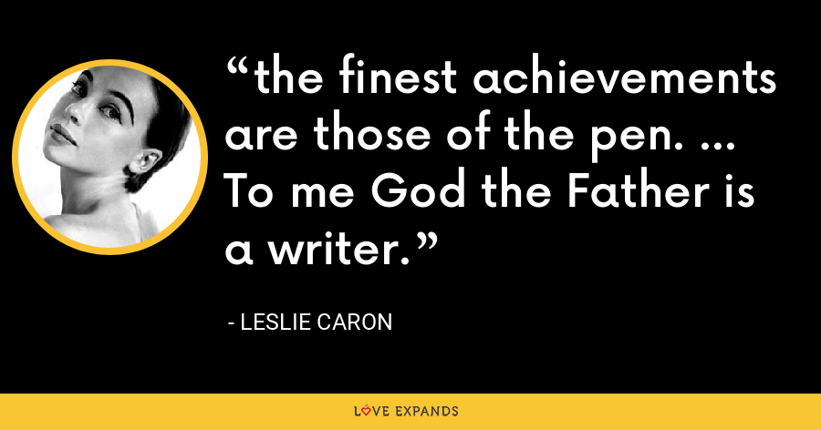 the finest achievements are those of the pen. ... To me God the Father is a writer. - Leslie Caron