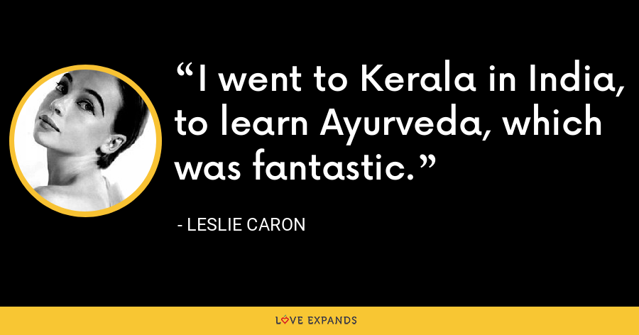I went to Kerala in India, to learn Ayurveda, which was fantastic. - Leslie Caron