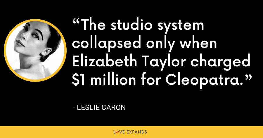 The studio system collapsed only when Elizabeth Taylor charged $1 million for Cleopatra. - Leslie Caron