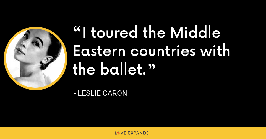 I toured the Middle Eastern countries with the ballet. - Leslie Caron