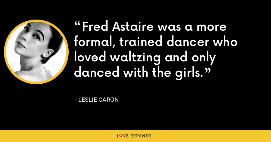 Fred Astaire was a more formal, trained dancer who loved waltzing and only danced with the girls. - Leslie Caron
