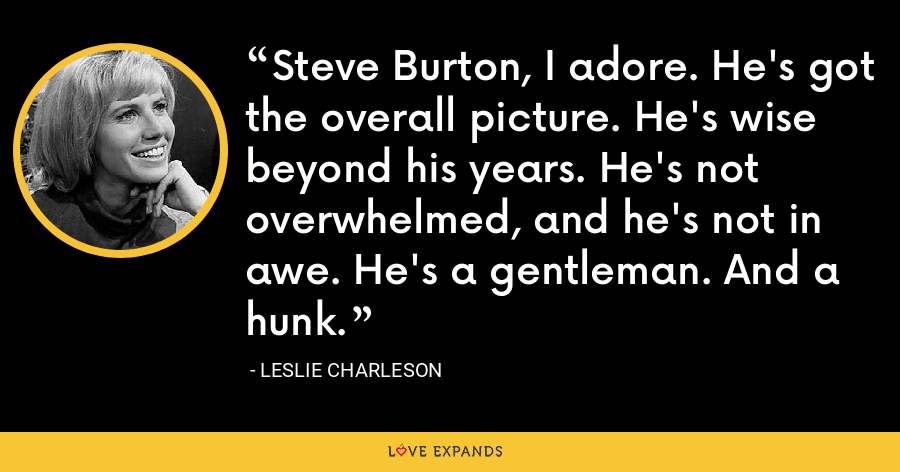 Steve Burton, I adore. He's got the overall picture. He's wise beyond his years. He's not overwhelmed, and he's not in awe. He's a gentleman. And a hunk. - Leslie Charleson