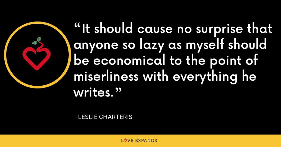 It should cause no surprise that anyone so lazy as myself should be economical to the point of miserliness with everything he writes. - Leslie Charteris