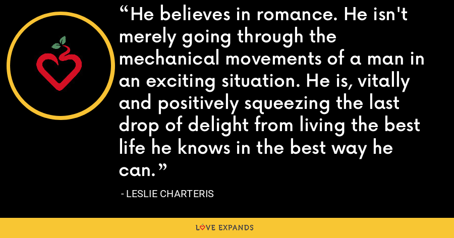 He believes in romance. He isn't merely going through the mechanical movements of a man in an exciting situation. He is, vitally and positively squeezing the last drop of delight from living the best life he knows in the best way he can. - Leslie Charteris