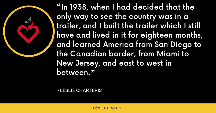In 1938, when I had decided that the only way to see the country was in a trailer, and I built the trailer which I still have and lived in it for eighteen months, and learned America from San Diego to the Canadian border, from Miami to New Jersey, and east to west in between. - Leslie Charteris