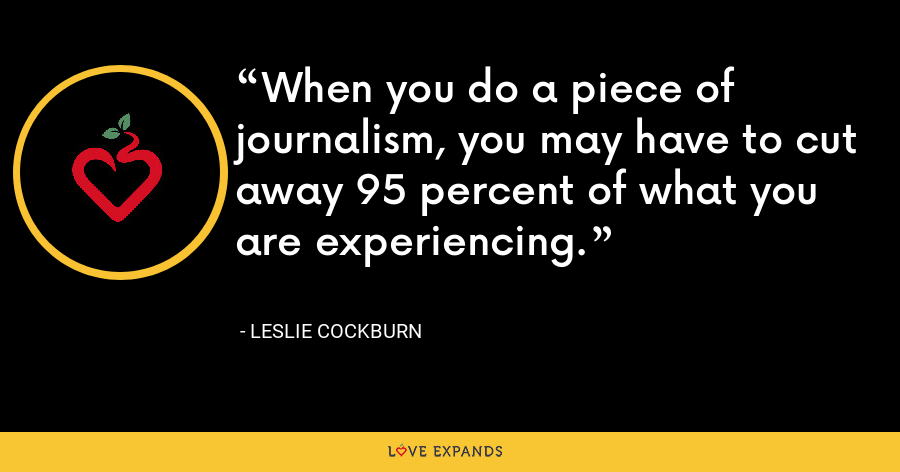 When you do a piece of journalism, you may have to cut away 95 percent of what you are experiencing. - Leslie Cockburn