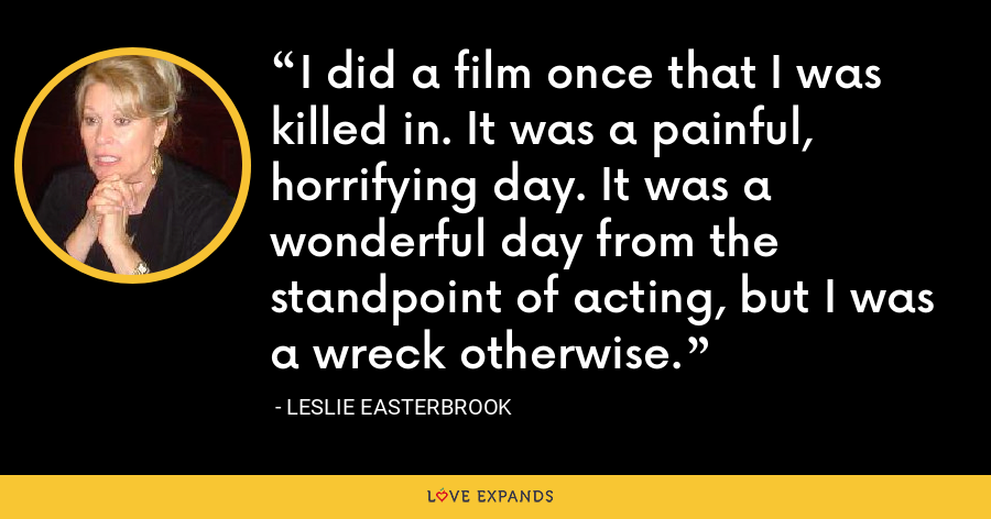 I did a film once that I was killed in. It was a painful, horrifying day. It was a wonderful day from the standpoint of acting, but I was a wreck otherwise. - Leslie Easterbrook