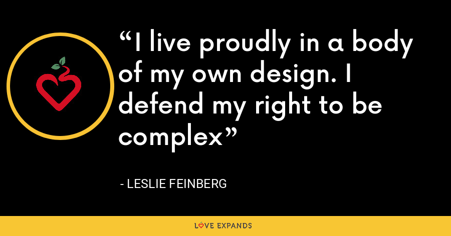 I live proudly in a body of my own design. I defend my right to be complex - Leslie Feinberg