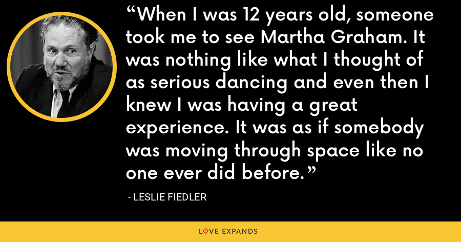 When I was 12 years old, someone took me to see Martha Graham. It was nothing like what I thought of as serious dancing and even then I knew I was having a great experience. It was as if somebody was moving through space like no one ever did before. - Leslie Fiedler