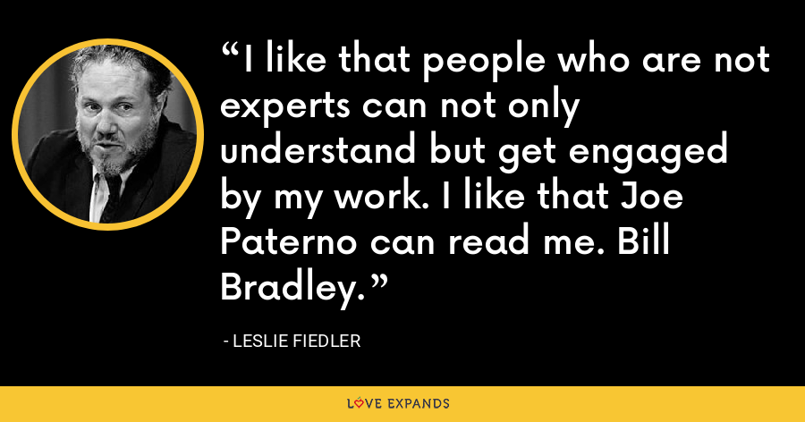 I like that people who are not experts can not only understand but get engaged by my work. I like that Joe Paterno can read me. Bill Bradley. - Leslie Fiedler
