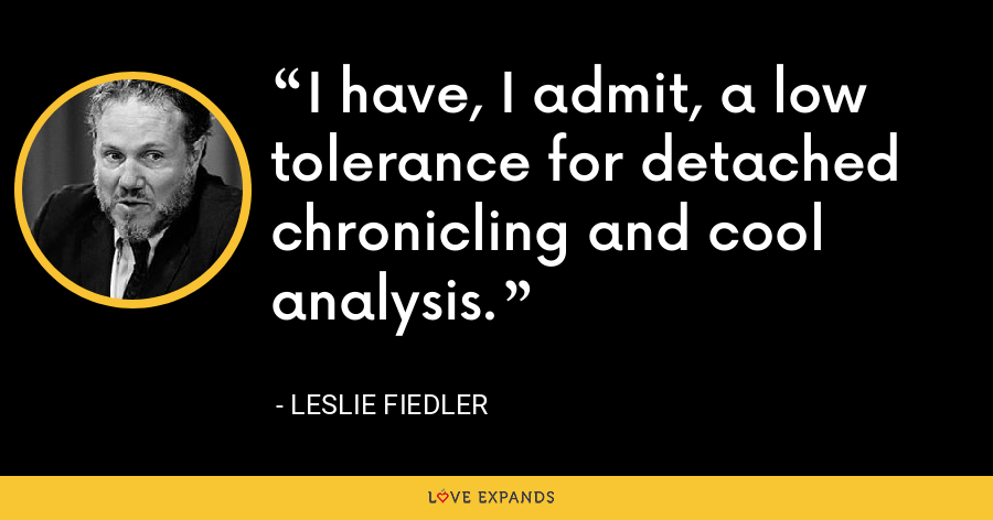 I have, I admit, a low tolerance for detached chronicling and cool analysis. - Leslie Fiedler