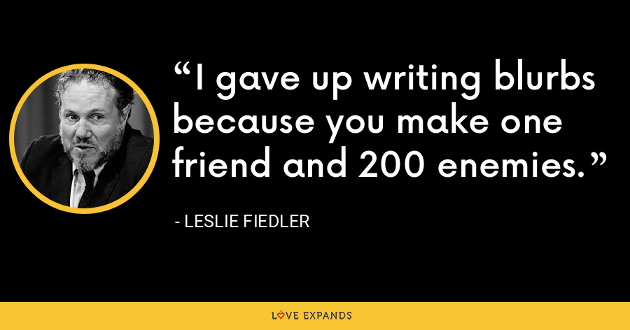 I gave up writing blurbs because you make one friend and 200 enemies. - Leslie Fiedler