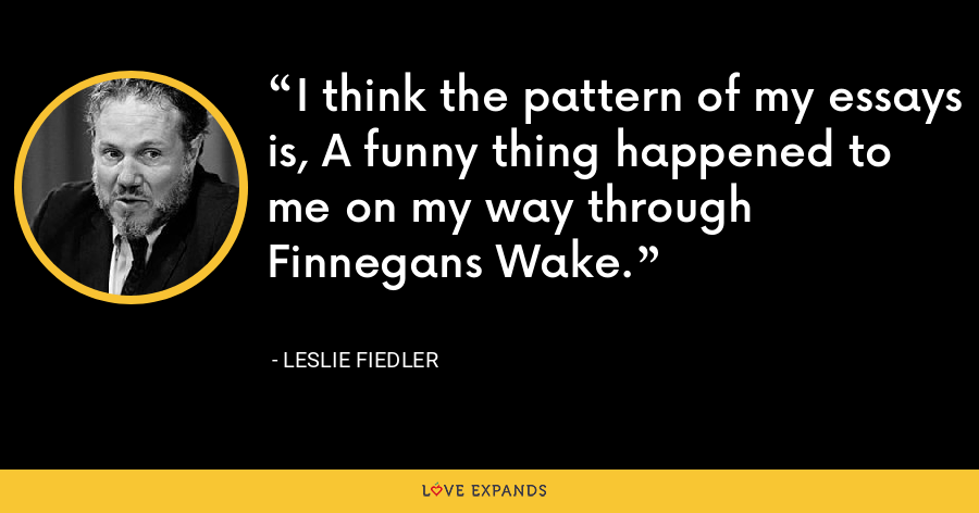 I think the pattern of my essays is, A funny thing happened to me on my way through Finnegans Wake. - Leslie Fiedler