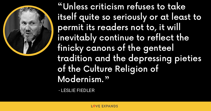 Unless criticism refuses to take itself quite so seriously or at least to permit its readers not to, it will inevitably continue to reflect the finicky canons of the genteel tradition and the depressing pieties of the Culture Religion of Modernism. - Leslie Fiedler