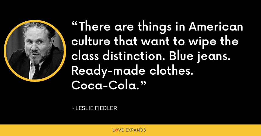 There are things in American culture that want to wipe the class distinction. Blue jeans. Ready-made clothes. Coca-Cola. - Leslie Fiedler