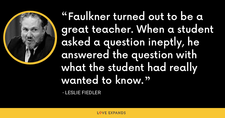 Faulkner turned out to be a great teacher. When a student asked a question ineptly, he answered the question with what the student had really wanted to know. - Leslie Fiedler