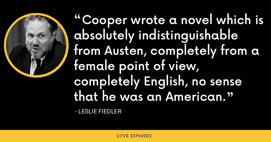 Cooper wrote a novel which is absolutely indistinguishable from Austen, completely from a female point of view, completely English, no sense that he was an American. - Leslie Fiedler