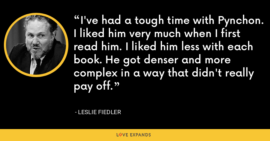 I've had a tough time with Pynchon. I liked him very much when I first read him. I liked him less with each book. He got denser and more complex in a way that didn't really pay off. - Leslie Fiedler