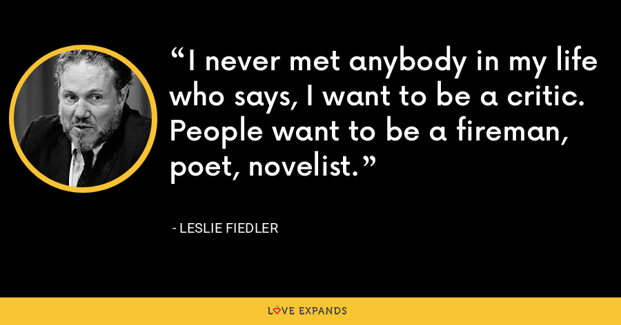 I never met anybody in my life who says, I want to be a critic. People want to be a fireman, poet, novelist. - Leslie Fiedler
