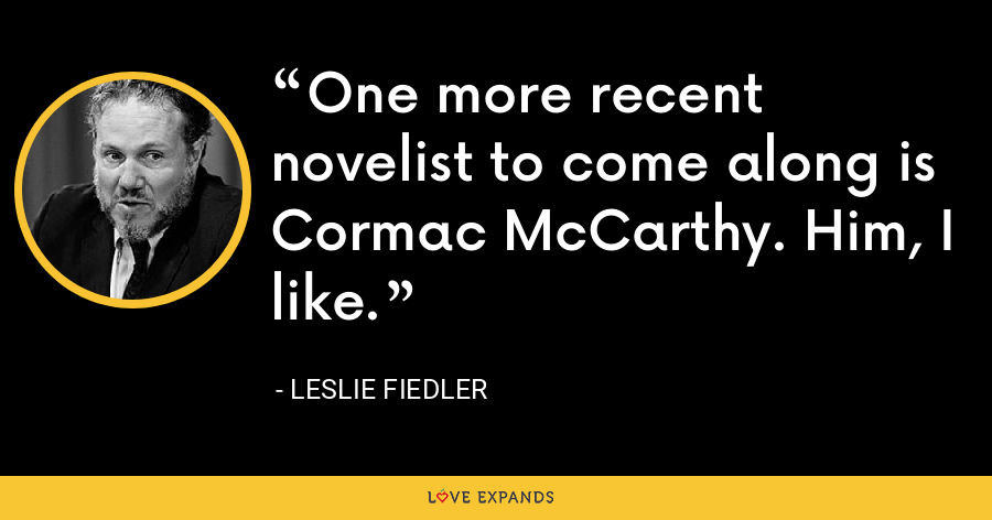 One more recent novelist to come along is Cormac McCarthy. Him, I like. - Leslie Fiedler