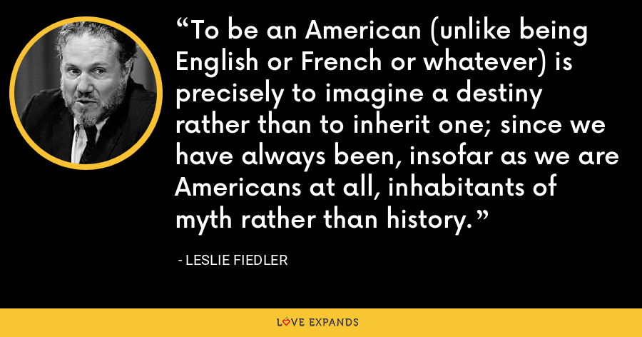 To be an American (unlike being English or French or whatever) is precisely to imagine a destiny rather than to inherit one; since we have always been, insofar as we are Americans at all, inhabitants of myth rather than history. - Leslie Fiedler