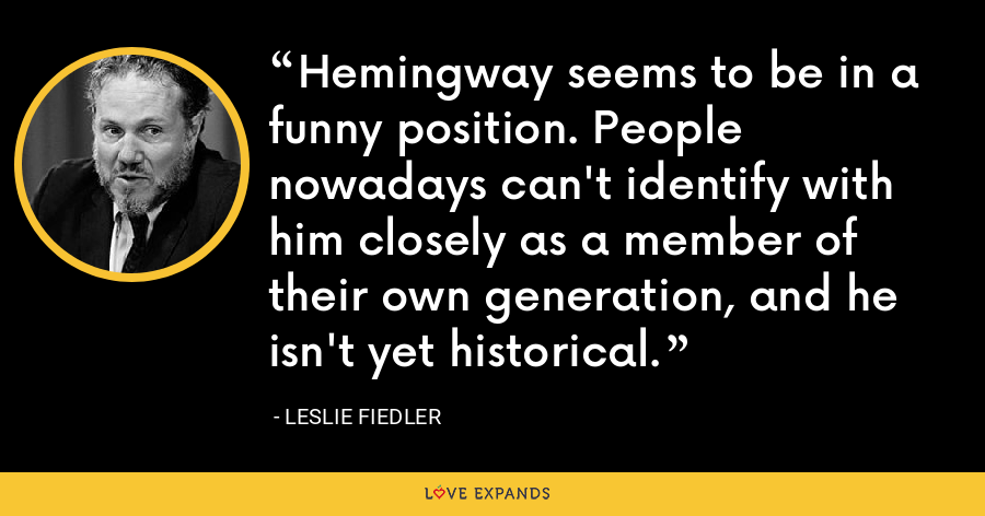 Hemingway seems to be in a funny position. People nowadays can't identify with him closely as a member of their own generation, and he isn't yet historical. - Leslie Fiedler