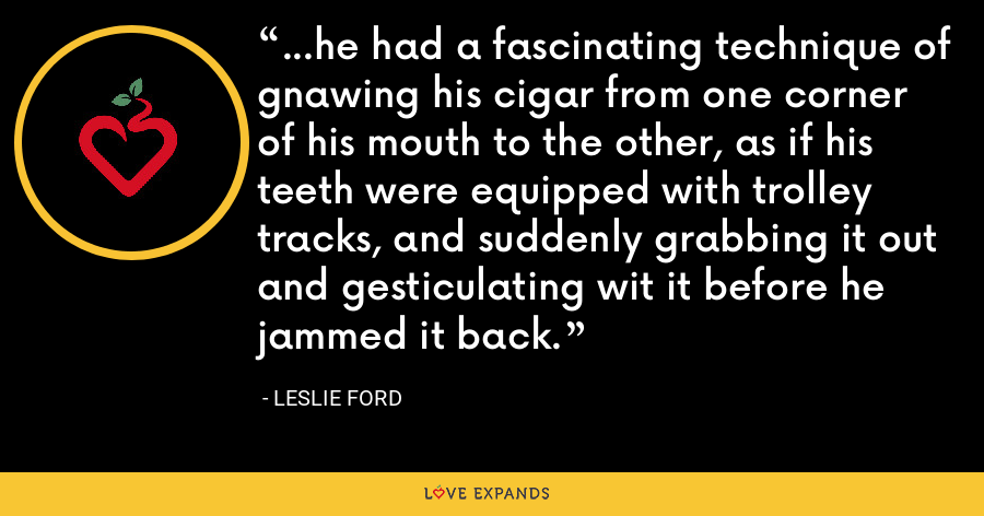 ...he had a fascinating technique of gnawing his cigar from one corner of his mouth to the other, as if his teeth were equipped with trolley tracks, and suddenly grabbing it out and gesticulating wit it before he jammed it back. - Leslie Ford
