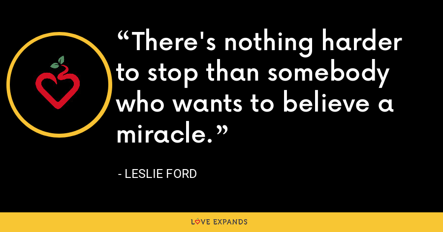 There's nothing harder to stop than somebody who wants to believe a miracle. - Leslie Ford