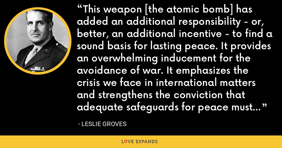 This weapon [the atomic bomb] has added an additional responsibility - or, better, an additional incentive - to find a sound basis for lasting peace. It provides an overwhelming inducement for the avoidance of war. It emphasizes the crisis we face in international matters and strengthens the conviction that adequate safeguards for peace must be found. - Leslie Groves