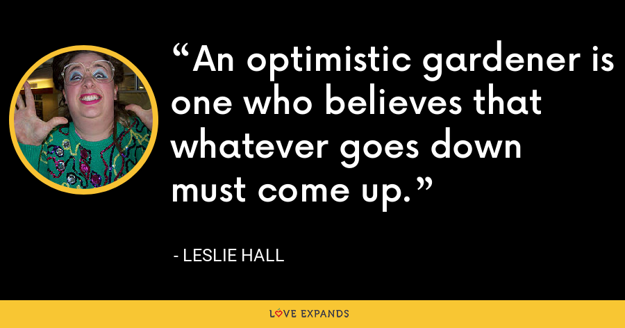 An optimistic gardener is one who believes that whatever goes down must come up. - Leslie Hall