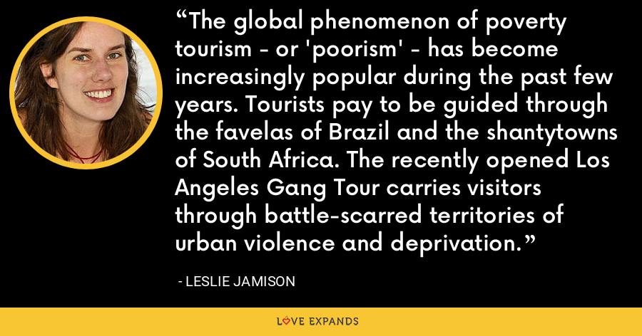The global phenomenon of poverty tourism - or 'poorism' - has become increasingly popular during the past few years. Tourists pay to be guided through the favelas of Brazil and the shantytowns of South Africa. The recently opened Los Angeles Gang Tour carries visitors through battle-scarred territories of urban violence and deprivation. - Leslie Jamison