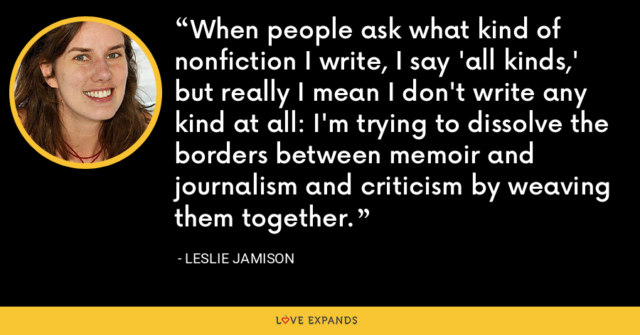 When people ask what kind of nonfiction I write, I say 'all kinds,' but really I mean I don't write any kind at all: I'm trying to dissolve the borders between memoir and journalism and criticism by weaving them together. - Leslie Jamison