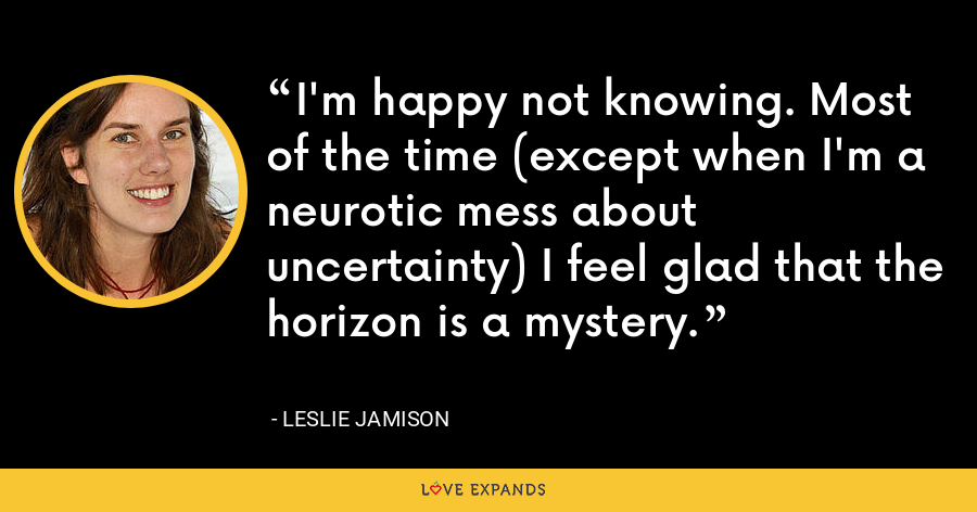 I'm happy not knowing. Most of the time (except when I'm a neurotic mess about uncertainty) I feel glad that the horizon is a mystery. - Leslie Jamison