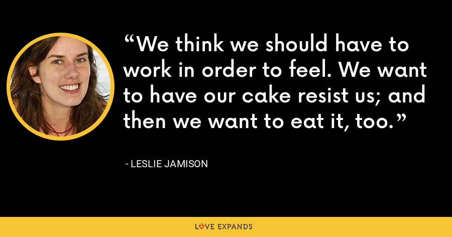 We think we should have to work in order to feel. We want to have our cake resist us; and then we want to eat it, too. - Leslie Jamison