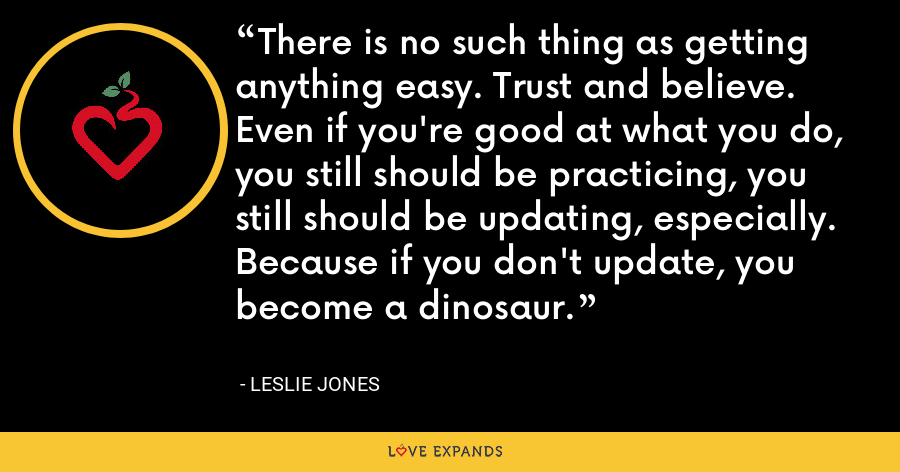 There is no such thing as getting anything easy. Trust and believe. Even if you're good at what you do, you still should be practicing, you still should be updating, especially. Because if you don't update, you become a dinosaur. - Leslie Jones